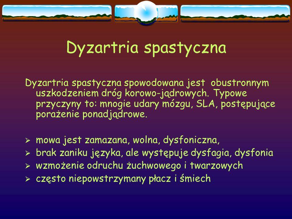 Dyzartria spastyczna Dyzartria spastyczna spowodowana jest obustronnym uszkodzeniem dróg korowo-jądrowych. Typowe przyczyny to: mnogie udary mózgu, SL