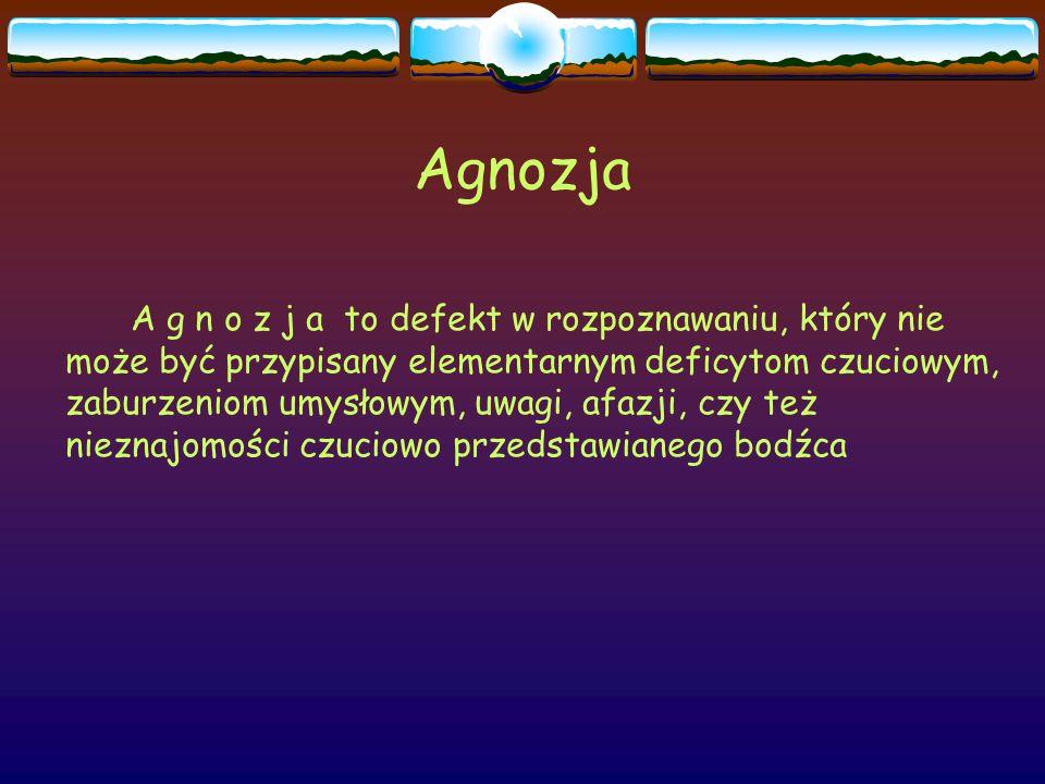 Agnozja A g n o z j a to defekt w rozpoznawaniu, który nie może być przypisany elementarnym deficytom czuciowym, zaburzeniom umysłowym, uwagi, afazji,