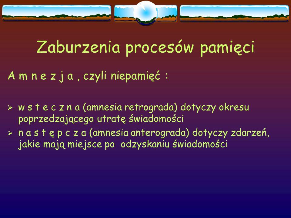 Zaburzenia procesów pamięci A m n e z j a, czyli niepamięć :  w s t e c z n a (amnesia retrograda) dotyczy okresu poprzedzającego utratę świadomości
