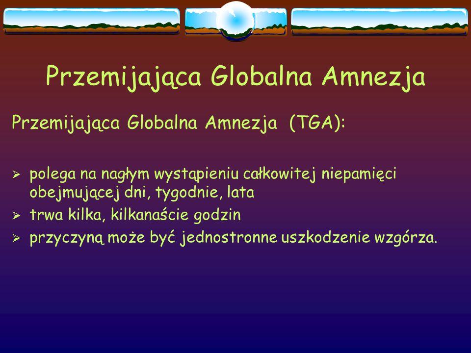 Przemijająca Globalna Amnezja Przemijająca Globalna Amnezja (TGA):  polega na nagłym wystąpieniu całkowitej niepamięci obejmującej dni, tygodnie, lat