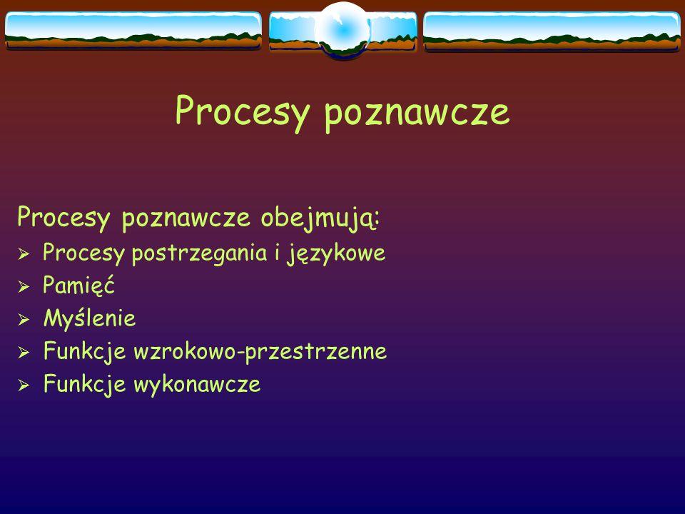 Procesy poznawcze Procesy poznawcze obejmują:  Procesy postrzegania i językowe  Pamięć  Myślenie  Funkcje wzrokowo-przestrzenne  Funkcje wykonawc