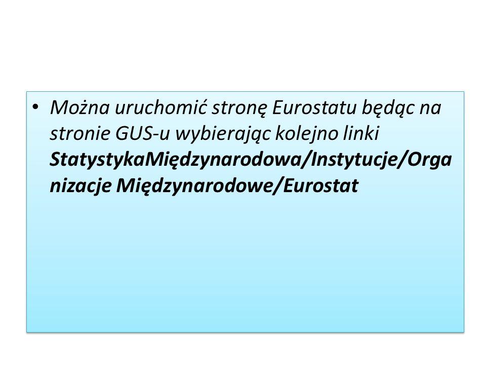 Można uruchomić stronę Eurostatu będąc na stronie GUS-u wybierając kolejno linki StatystykaMiędzynarodowa/Instytucje/Orga nizacje Międzynarodowe/Eurostat