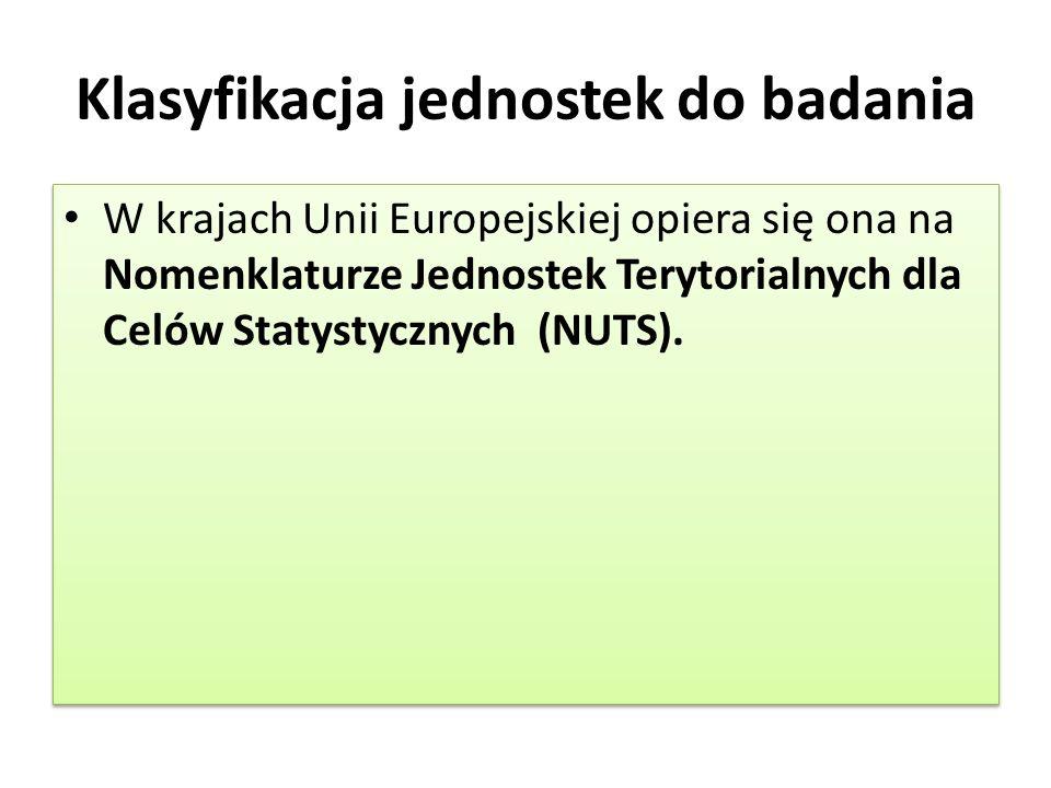 Klasyfikacja jednostek do badania W krajach Unii Europejskiej opiera się ona na Nomenklaturze Jednostek Terytorialnych dla Celów Statystycznych (NUTS).