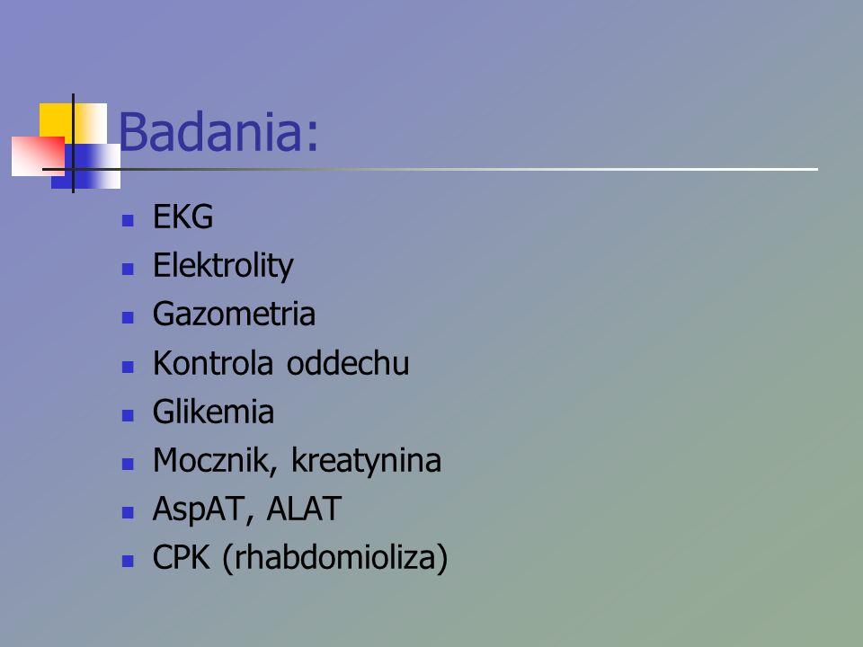 Badania: EKG Elektrolity Gazometria Kontrola oddechu Glikemia Mocznik, kreatynina AspAT, ALAT CPK (rhabdomioliza)