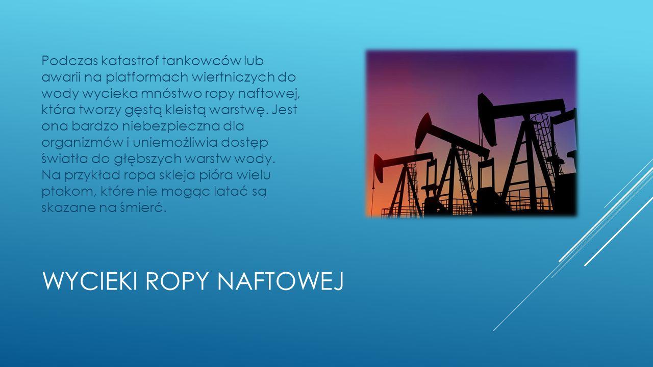 WYCIEKI ROPY NAFTOWEJ Podczas katastrof tankowców lub awarii na platformach wiertniczych do wody wycieka mnóstwo ropy naftowej, która tworzy gęstą kleistą warstwę.