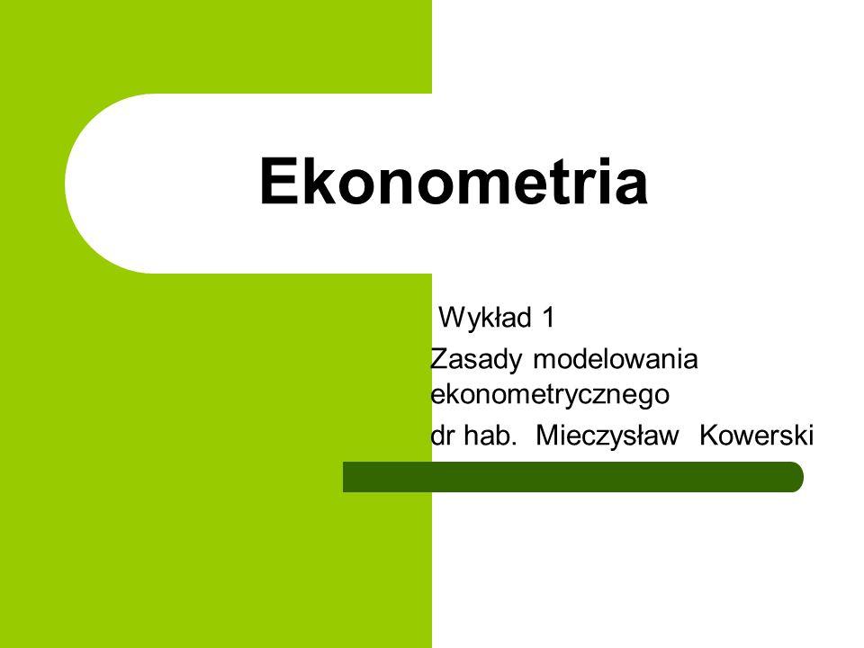 Ekonometria Wykład 1 Zasady modelowania ekonometrycznego dr hab. Mieczysław Kowerski