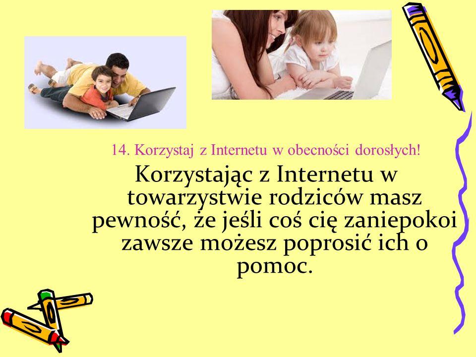 14. Korzystaj z Internetu w obecności dorosłych! Korzystając z Internetu w towarzystwie rodziców masz pewność, że jeśli coś cię zaniepokoi zawsze może