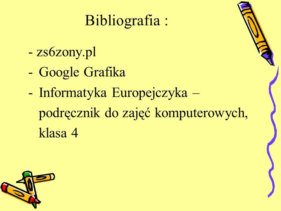 Bibliografia : - zs6zony.pl -Google Grafika -Informatyka Europejczyka – podręcznik do zajęć komputerowych, klasa 4