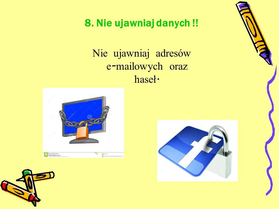 8. Nie ujawniaj danych !! Nie ujawniaj adresów e - mailowych oraz haseł.