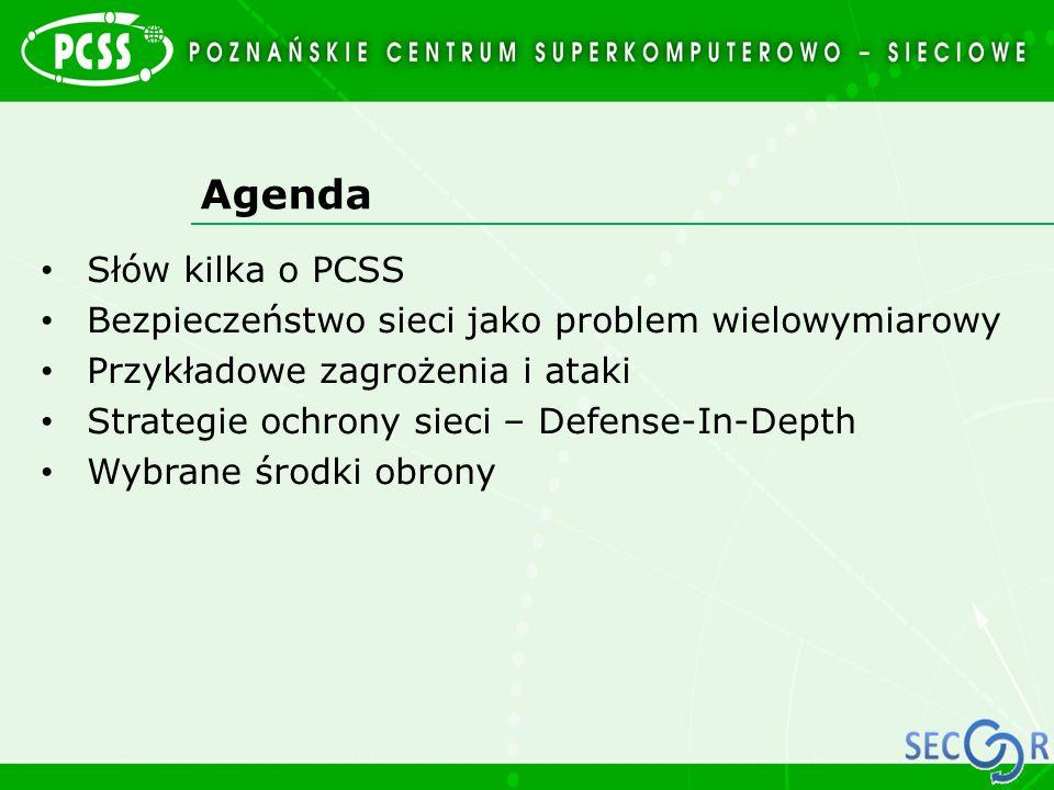 Agenda Słów kilka o PCSS Bezpieczeństwo sieci jako problem wielowymiarowy Przykładowe zagrożenia i ataki Strategie ochrony sieci – Defense-In-Depth Wy