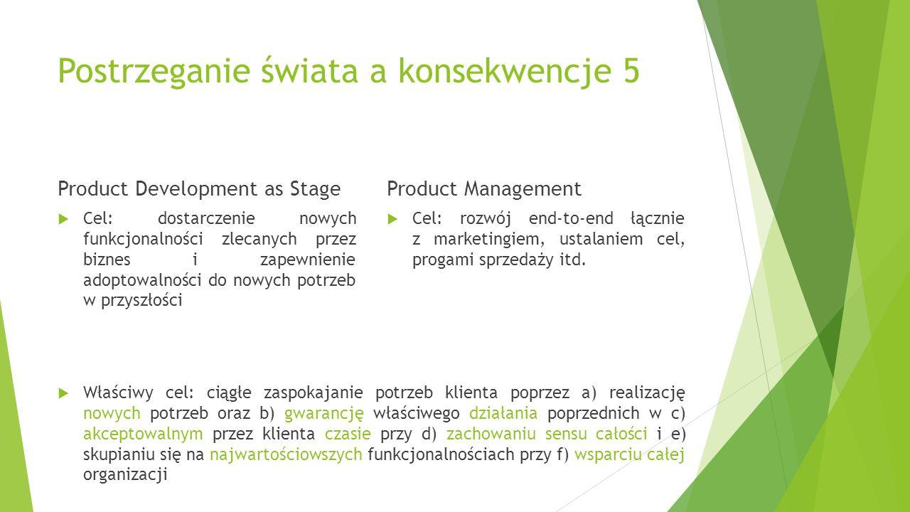 Postrzeganie świata a konsekwencje 5 Product Development as Stage  Cel: dostarczenie nowych funkcjonalności zlecanych przez biznes i zapewnienie adoptowalności do nowych potrzeb w przyszłości Product Management  Cel: rozwój end-to-end łącznie z marketingiem, ustalaniem cel, progami sprzedaży itd.