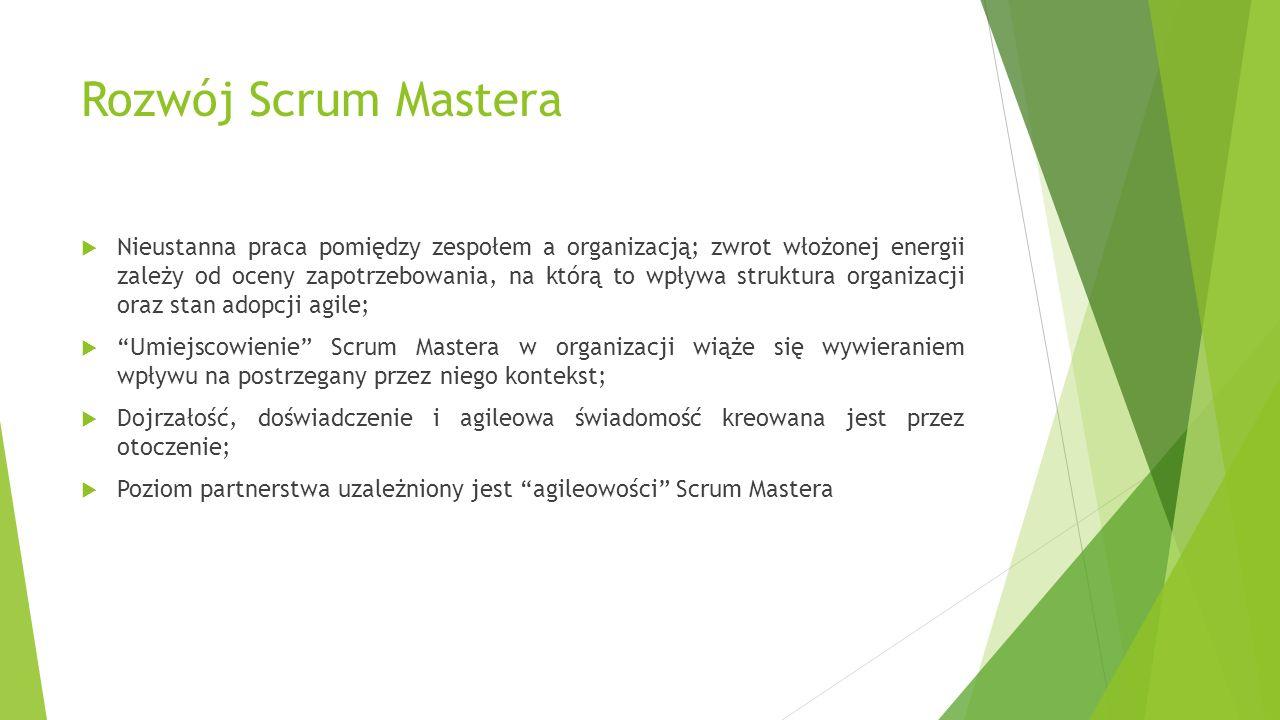 Rozwój Scrum Mastera  Nieustanna praca pomiędzy zespołem a organizacją; zwrot włożonej energii zależy od oceny zapotrzebowania, na którą to wpływa struktura organizacji oraz stan adopcji agile;  Umiejscowienie Scrum Mastera w organizacji wiąże się wywieraniem wpływu na postrzegany przez niego kontekst;  Dojrzałość, doświadczenie i agileowa świadomość kreowana jest przez otoczenie;  Poziom partnerstwa uzależniony jest agileowości Scrum Mastera