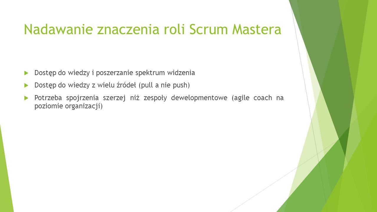 Nadawanie znaczenia roli Scrum Mastera  Dostęp do wiedzy i poszerzanie spektrum widzenia  Dostęp do wiedzy z wielu źródeł (pull a nie push)  Potrzeba spojrzenia szerzej niż zespoły dewelopmentowe (agile coach na poziomie organizacji)