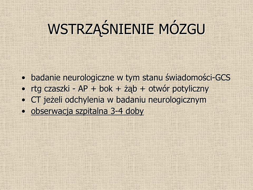 WSTRZĄŚNIENIE MÓZGU badanie neurologiczne w tym stanu świadomości-GCSbadanie neurologiczne w tym stanu świadomości-GCS rtg czaszki - AP + bok + żąb + otwór potylicznyrtg czaszki - AP + bok + żąb + otwór potyliczny CT jeżeli odchylenia w badaniu neurologicznymCT jeżeli odchylenia w badaniu neurologicznym obserwacja szpitalna 3-4 dobyobserwacja szpitalna 3-4 doby