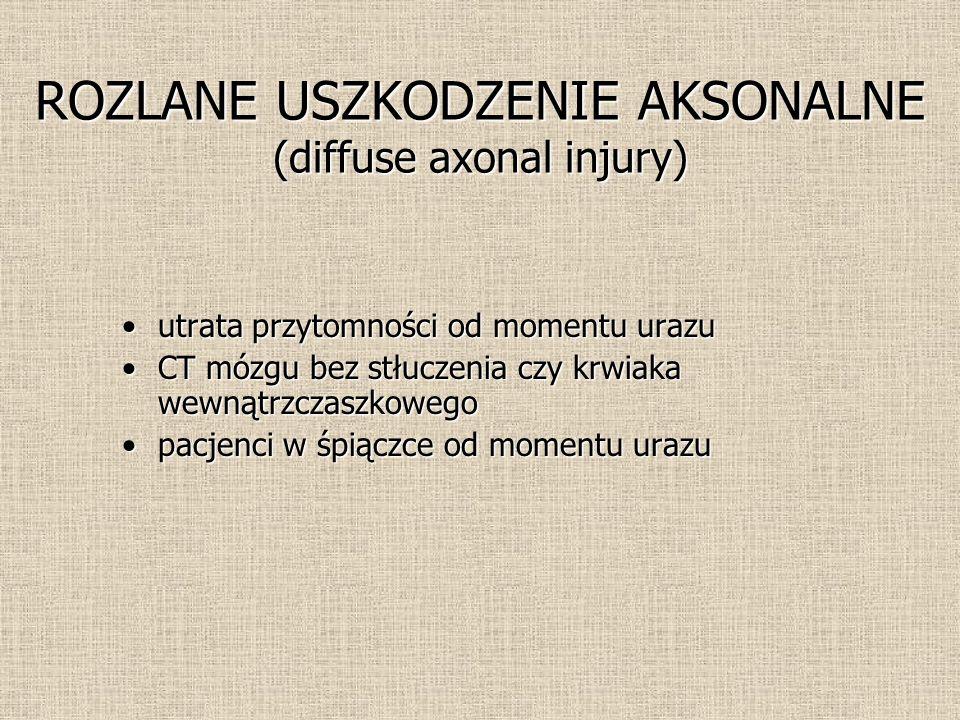 ROZLANE USZKODZENIE AKSONALNE (diffuse axonal injury) utrata przytomności od momentu urazuutrata przytomności od momentu urazu CT mózgu bez stłuczenia