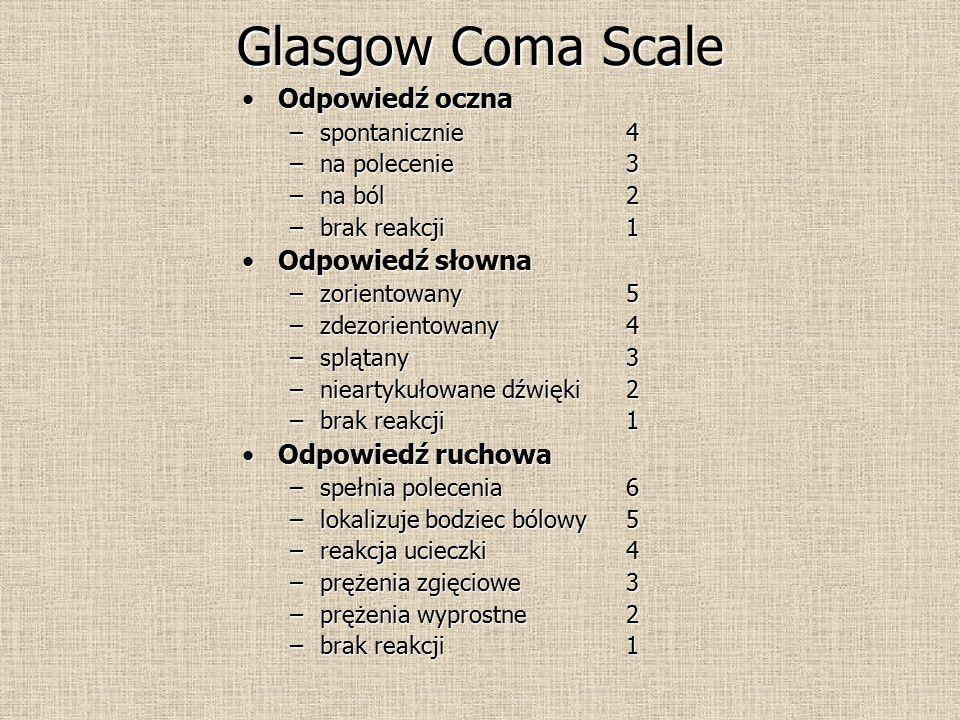 Glasgow Coma Scale Odpowiedź ocznaOdpowiedź oczna –spontanicznie4 –na polecenie 3 –na ból 2 –brak reakcji1 Odpowiedź słownaOdpowiedź słowna –zorientowany 5 –zdezorientowany4 –splątany3 –nieartykułowane dźwięki 2 –brak reakcji 1 Odpowiedź ruchowaOdpowiedź ruchowa –spełnia polecenia 6 –lokalizuje bodziec bólowy5 –reakcja ucieczki4 –prężenia zgięciowe 3 –prężenia wyprostne2 –brak reakcji 1
