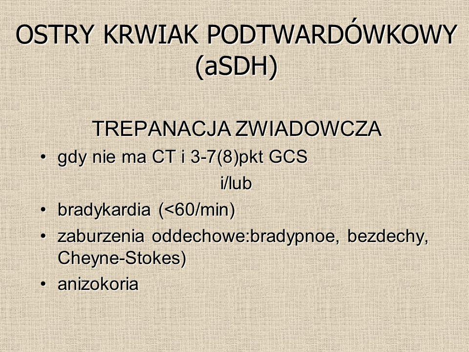 TREPANACJA ZWIADOWCZA gdy nie ma CT i 3-7(8)pkt GCSgdy nie ma CT i 3-7(8)pkt GCSi/lub bradykardia (<60/min)bradykardia (<60/min) zaburzenia oddechowe:bradypnoe, bezdechy, Cheyne-Stokes)zaburzenia oddechowe:bradypnoe, bezdechy, Cheyne-Stokes) anizokoriaanizokoria OSTRY KRWIAK PODTWARDÓWKOWY (aSDH)