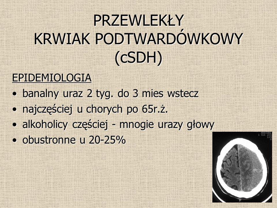 PRZEWLEKŁY KRWIAK PODTWARDÓWKOWY (cSDH) EPIDEMIOLOGIA banalny uraz 2 tyg. do 3 mies wsteczbanalny uraz 2 tyg. do 3 mies wstecz najczęściej u chorych p