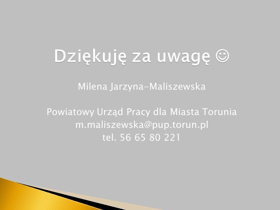 Dziękuję za uwagę Dziękuję za uwagę Milena Jarzyna-Maliszewska Powiatowy Urząd Pracy dla Miasta Torunia m.maliszewska@pup.torun.pl tel.