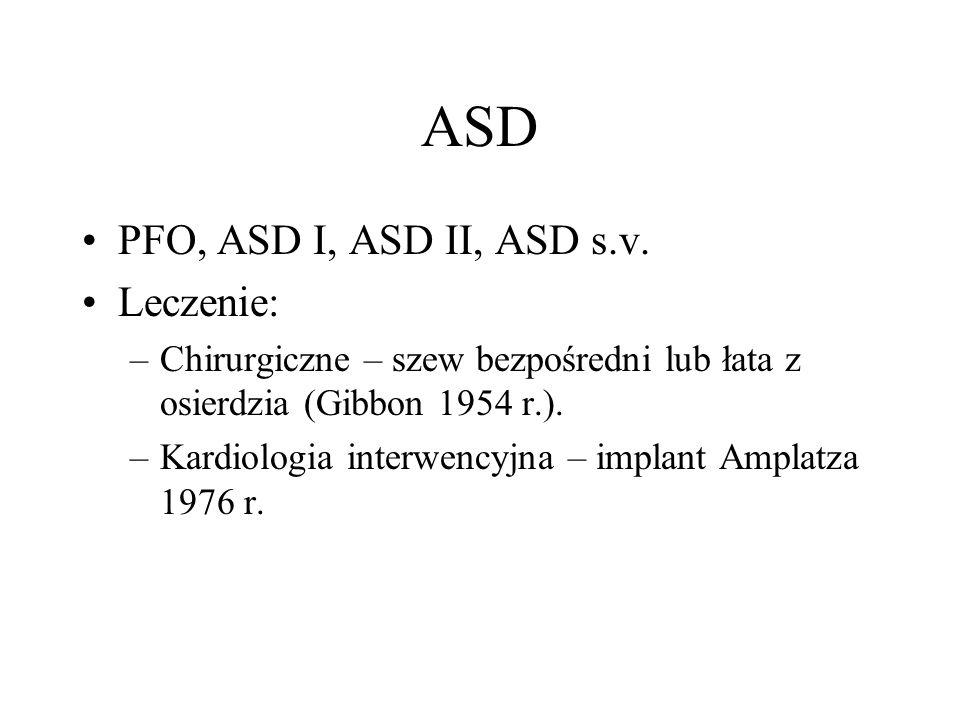 ASD PFO, ASD I, ASD II, ASD s.v. Leczenie: –Chirurgiczne – szew bezpośredni lub łata z osierdzia (Gibbon 1954 r.). –Kardiologia interwencyjna – implan