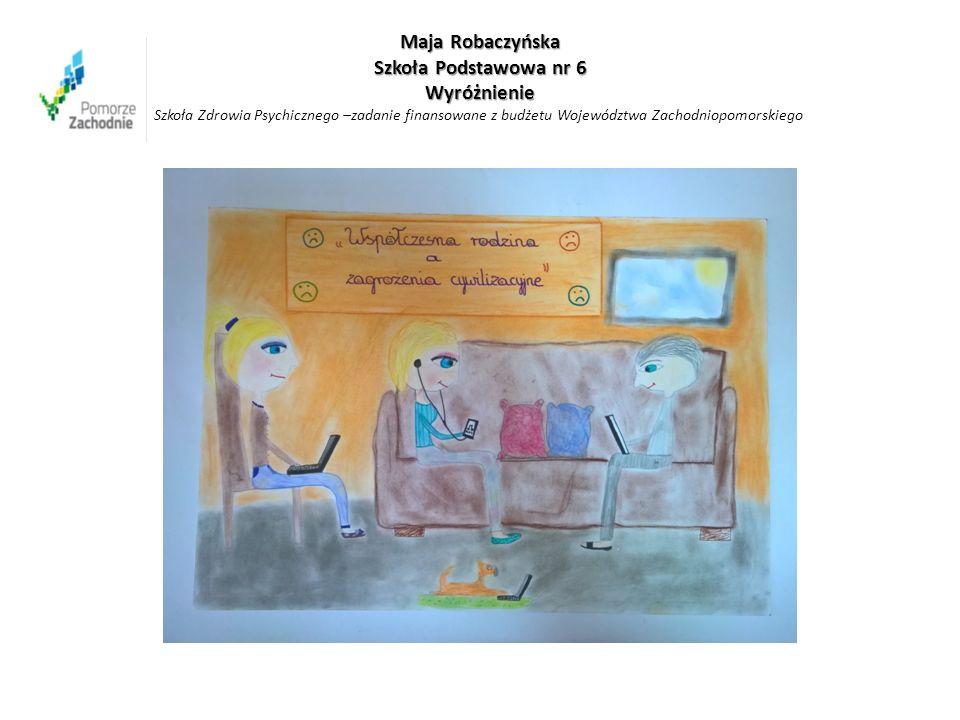 Maja Robaczyńska Szkoła Podstawowa nr 6 Wyróżnienie Maja Robaczyńska Szkoła Podstawowa nr 6 Wyróżnienie Szkoła Zdrowia Psychicznego –zadanie finansowane z budżetu Województwa Zachodniopomorskiego