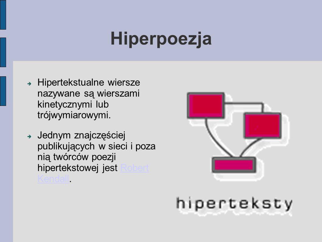 Hiperpoezja  Hipertekstualne wiersze nazywane są wierszami kinetycznymi lub trójwymiarowymi.  Jednym znajczęściej publikujących w sieci i poza nią t