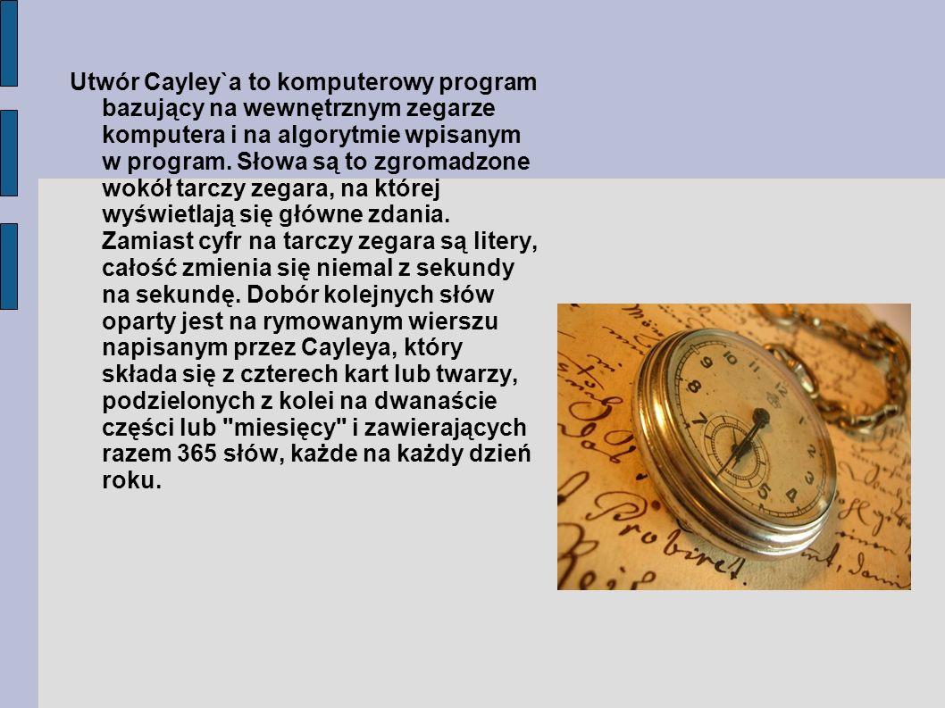 Utwór Cayley`a to komputerowy program bazujący na wewnętrznym zegarze komputera i na algorytmie wpisanym w program. Słowa są to zgromadzone wokół tarc