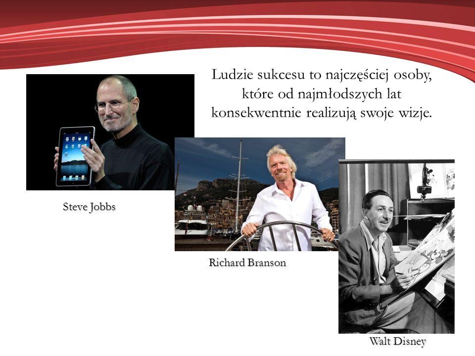 Steve Jobbs Richard Branson Walt Disney Ludzie sukcesu to najczęściej osoby, które od najmłodszych lat konsekwentnie realizują swoje wizje.