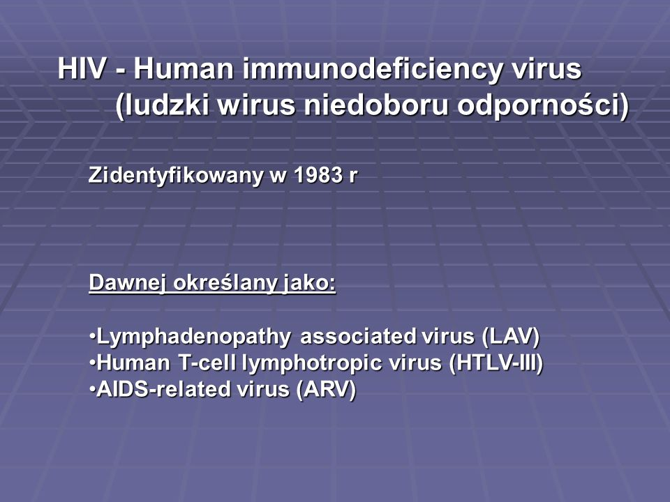 Zidentyfikowany w 1983 r Dawnej określany jako: Lymphadenopathy associated virus (LAV)Lymphadenopathy associated virus (LAV) Human T-cell lymphotropic