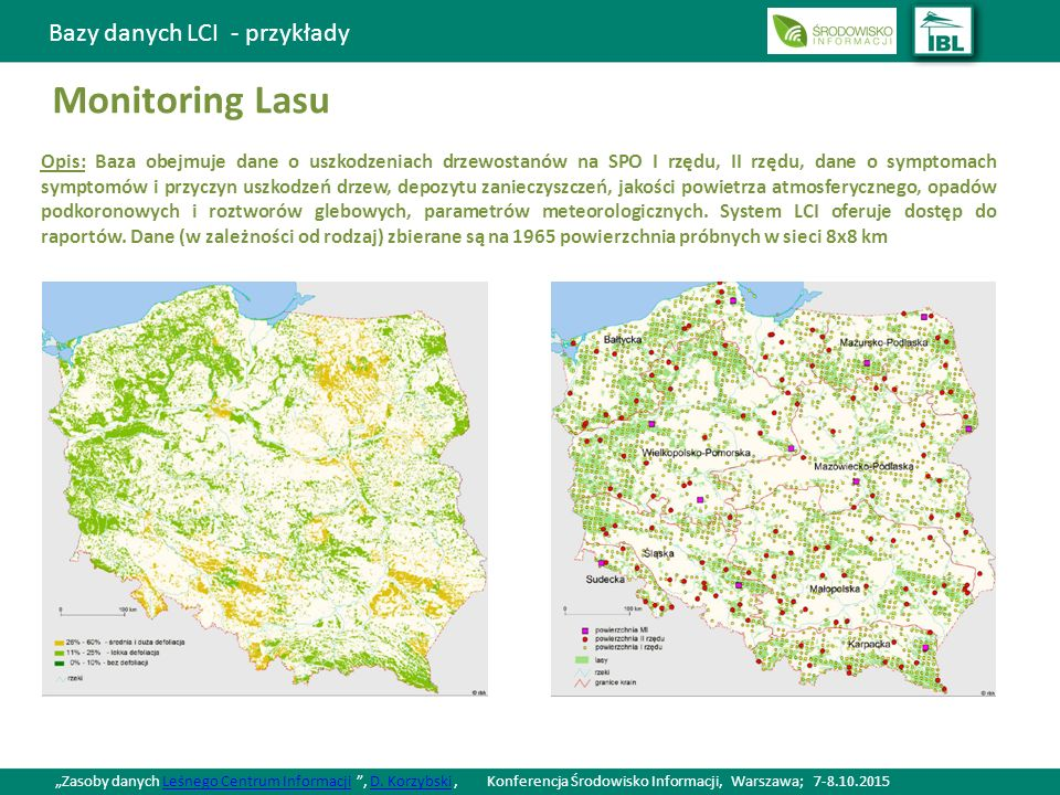 Bazy danych LCI - przykłady Monitoring Lasu Opis: Baza obejmuje dane o uszkodzeniach drzewostanów na SPO I rzędu, II rzędu, dane o symptomach symptomów i przyczyn uszkodzeń drzew, depozytu zanieczyszczeń, jakości powietrza atmosferycznego, opadów podkoronowych i roztworów glebowych, parametrów meteorologicznych.