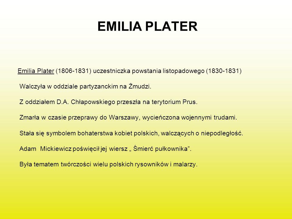 EMILIA PLATER Emilia Plater (1806-1831) uczestniczka powstania listopadowego (1830-1831) Walczyła w oddziale partyzanckim na Żmudzi. Z oddziałem D.A.