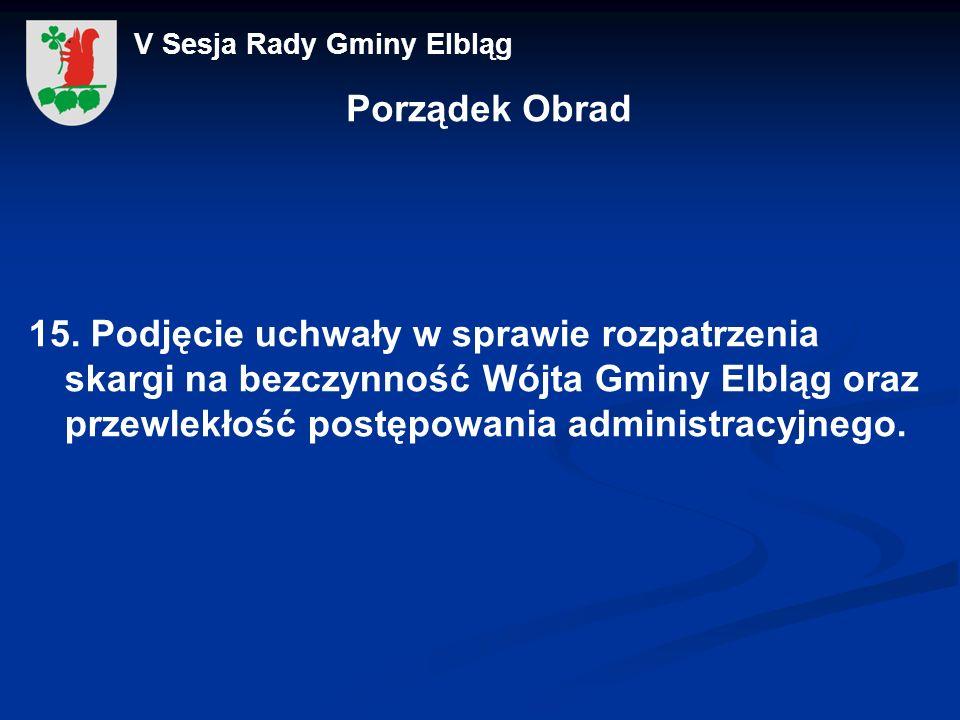 Porządek Obrad 15. Podjęcie uchwały w sprawie rozpatrzenia skargi na bezczynność Wójta Gminy Elbląg oraz przewlekłość postępowania administracyjnego.