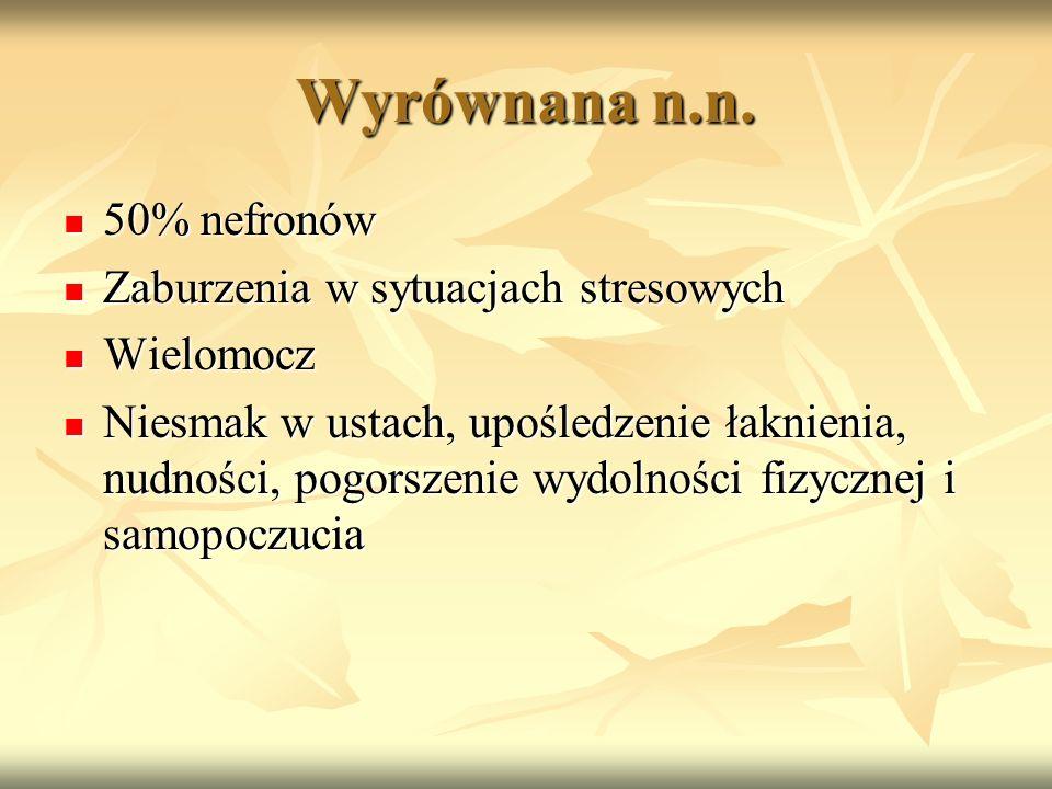 Wyrównana n.n. 50% nefronów 50% nefronów Zaburzenia w sytuacjach stresowych Zaburzenia w sytuacjach stresowych Wielomocz Wielomocz Niesmak w ustach, u