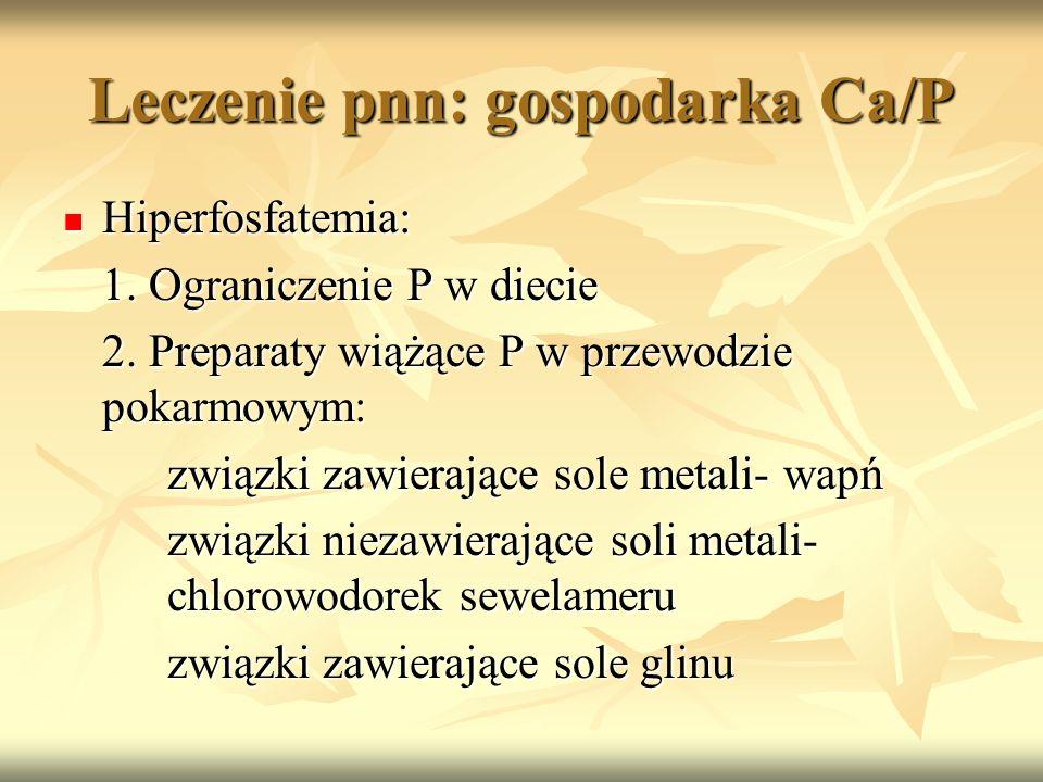 Leczenie pnn: gospodarka Ca/P Hiperfosfatemia: Hiperfosfatemia: 1. Ograniczenie P w diecie 2. Preparaty wiążące P w przewodzie pokarmowym: związki zaw