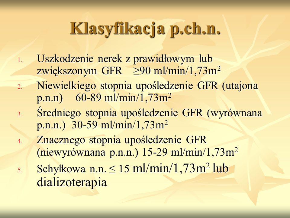 Klasyfikacja p.ch.n. 1. Uszkodzenie nerek z prawidłowym lub zwiększonym GFR≥90 ml/min/1,73m 2 2. Niewielkiego stopnia upośledzenie GFR (utajona p.n.n)