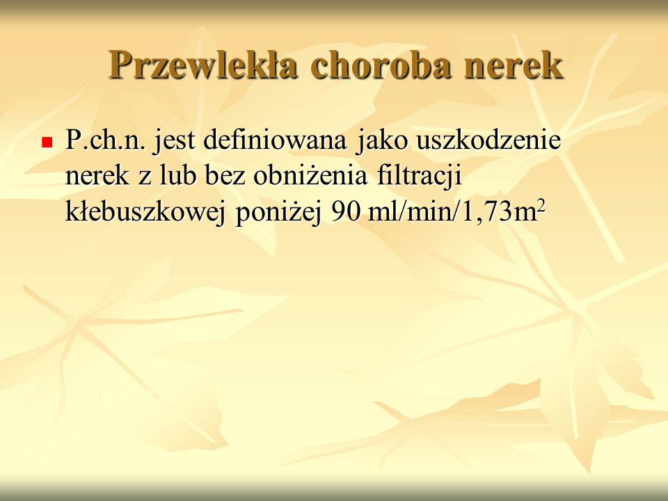 Przewlekła choroba nerek P.ch.n. jest definiowana jako uszkodzenie nerek z lub bez obniżenia filtracji kłebuszkowej poniżej 90 ml/min/1,73m 2 P.ch.n.