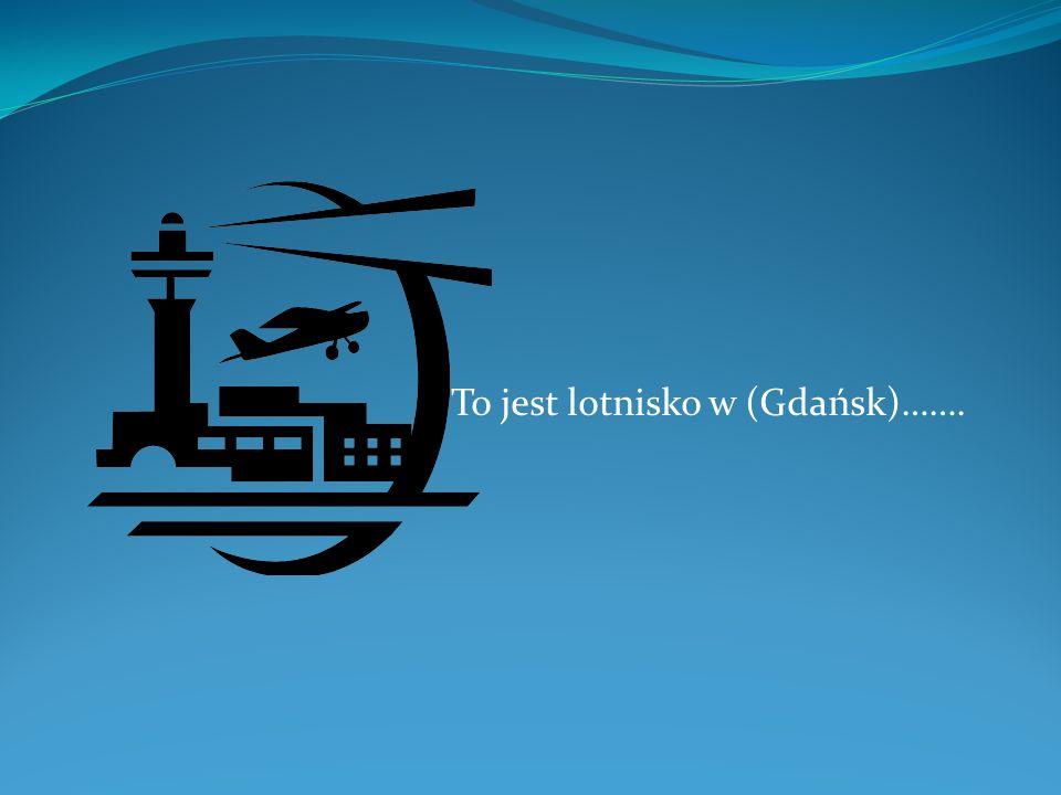 To jest lotnisko w (Gdańsk)…….