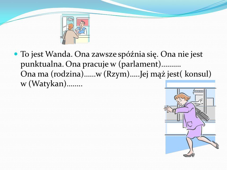 To jest Wanda. Ona zawsze spóźnia się. Ona nie jest punktualna. Ona pracuje w (parlament)………. Ona ma (rodzina)……w (Rzym)…..Jej mąż jest( konsul) w (Wa