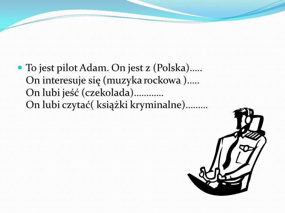 To jest pilot Adam. On jest z (Polska)….. On interesuje się (muzyka rockowa )…..