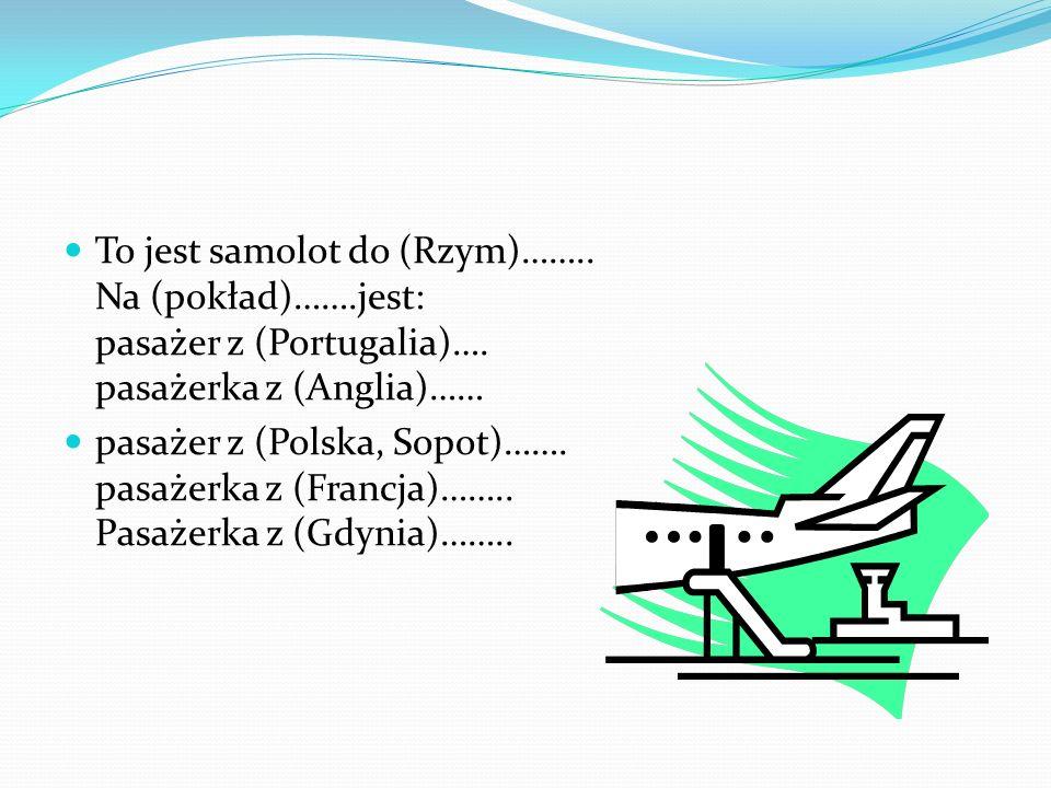 To jest samolot do (Rzym)…….. Na (pokład)…….jest: pasażer z (Portugalia)…. pasażerka z (Anglia)…… pasażer z (Polska, Sopot)……. pasażerka z (Francja)……