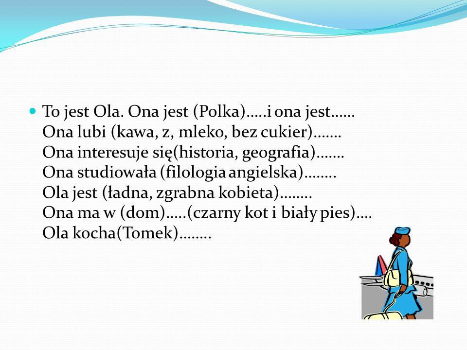 To jest Ola. Ona jest (Polka)…..i ona jest…… Ona lubi (kawa, z, mleko, bez cukier)……. Ona interesuje się(historia, geografia)……. Ona studiowała (filol