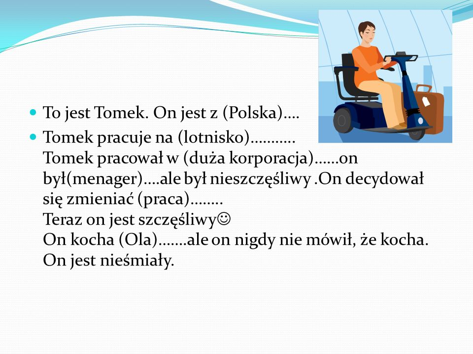 To jest Tomek. On jest z (Polska)…. Tomek pracuje na (lotnisko)……….. Tomek pracował w (duża korporacja)……on był(menager)….ale był nieszczęśliwy.On dec