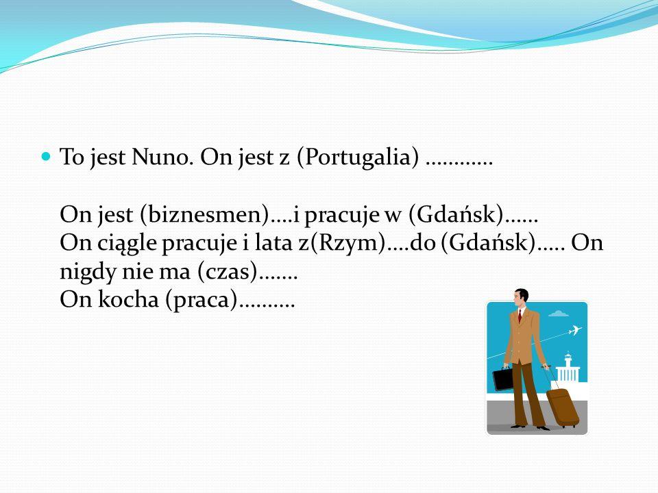 To jest Nuno. On jest z (Portugalia) ………… On jest (biznesmen)….i pracuje w (Gdańsk)…… On ciągle pracuje i lata z(Rzym)….do (Gdańsk)….. On nigdy nie ma