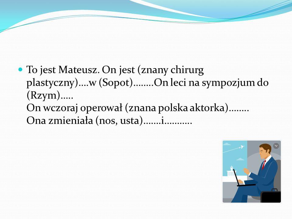 To jest Mateusz. On jest (znany chirurg plastyczny)….w (Sopot)……..On leci na sympozjum do (Rzym)….. On wczoraj operował (znana polska aktorka)…….. Ona