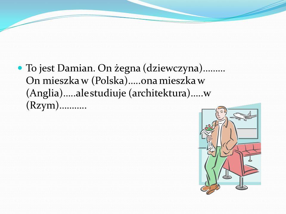 To jest Damian. On żegna (dziewczyna)……… On mieszka w (Polska)…..ona mieszka w (Anglia)…..ale studiuje (architektura)…..w (Rzym)………..