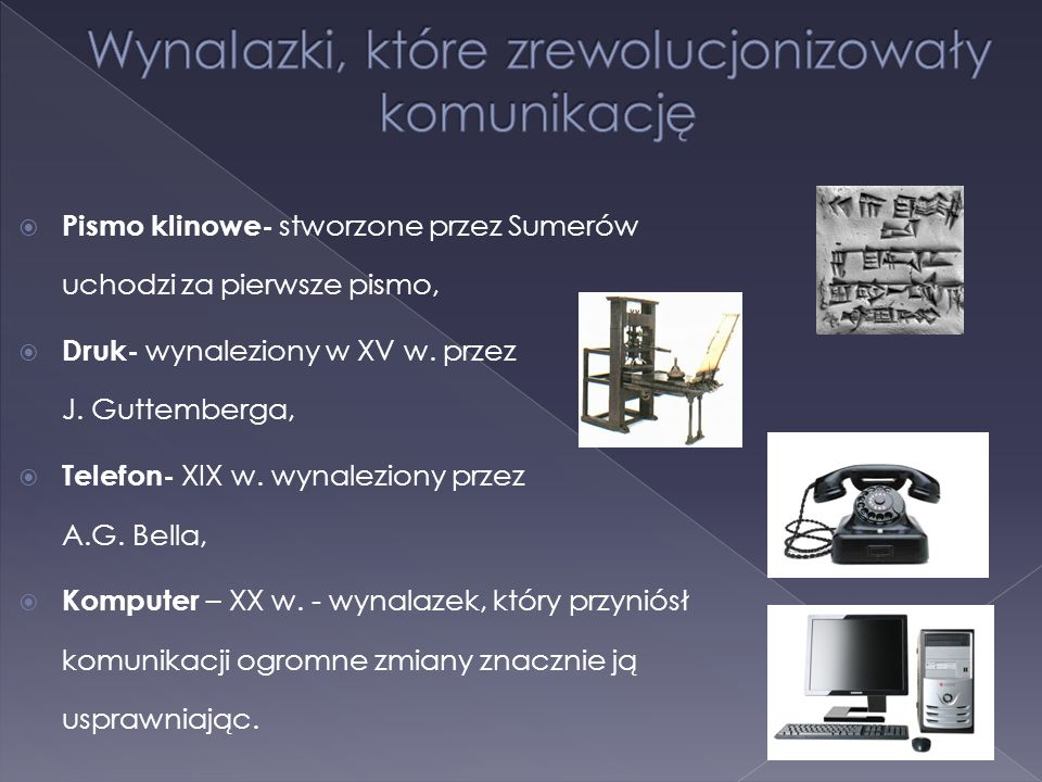  Pismo klinowe- stworzone przez Sumerów uchodzi za pierwsze pismo,  Druk- wynaleziony w XV w. przez J. Guttemberga,  Telefon- XIX w. wynaleziony pr
