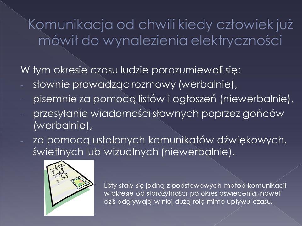 W tym okresie czasu ludzie porozumiewali się: - słownie prowadząc rozmowy (werbalnie), - pisemnie za pomocą listów i ogłoszeń (niewerbalnie), - przesyłanie wiadomości słownych poprzez gońców (werbalnie), - za pomocą ustalonych komunikatów dźwiękowych, świetlnych lub wizualnych (niewerbalnie).