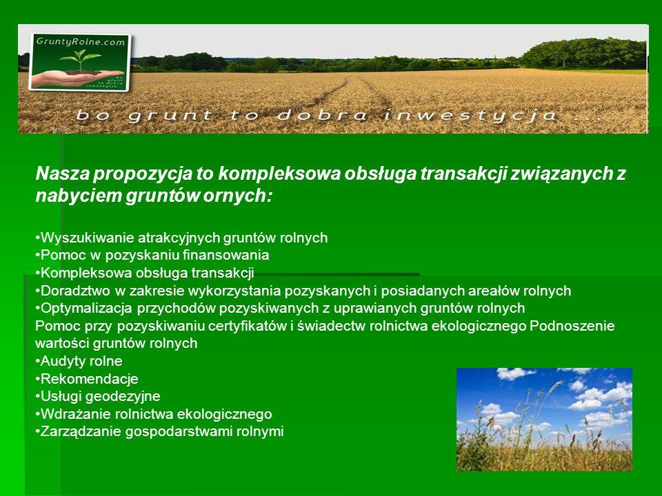 Nasza propozycja to kompleksowa obsługa transakcji związanych z nabyciem gruntów ornych: Wyszukiwanie atrakcyjnych gruntów rolnych Pomoc w pozyskaniu finansowania Kompleksowa obsługa transakcji Doradztwo w zakresie wykorzystania pozyskanych i posiadanych areałów rolnych Optymalizacja przychodów pozyskiwanych z uprawianych gruntów rolnych Pomoc przy pozyskiwaniu certyfikatów i świadectw rolnictwa ekologicznego Podnoszenie wartości gruntów rolnych Audyty rolne Rekomendacje Usługi geodezyjne Wdrażanie rolnictwa ekologicznego Zarządzanie gospodarstwami rolnymi