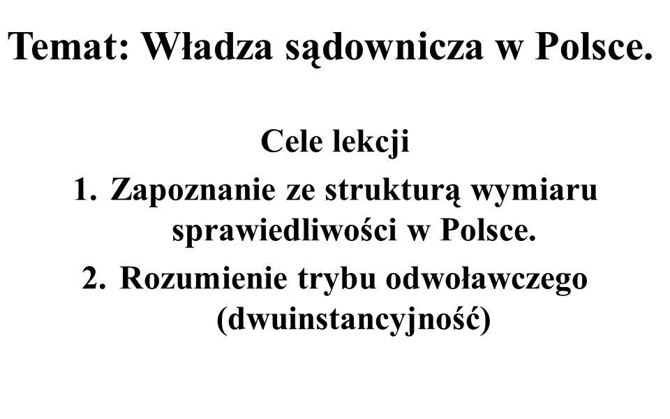 Temat: Władza sądownicza w Polsce. Cele lekcji 1.Zapoznanie ze strukturą wymiaru sprawiedliwości w Polsce. 2.Rozumienie trybu odwoławczego (dwuinstanc