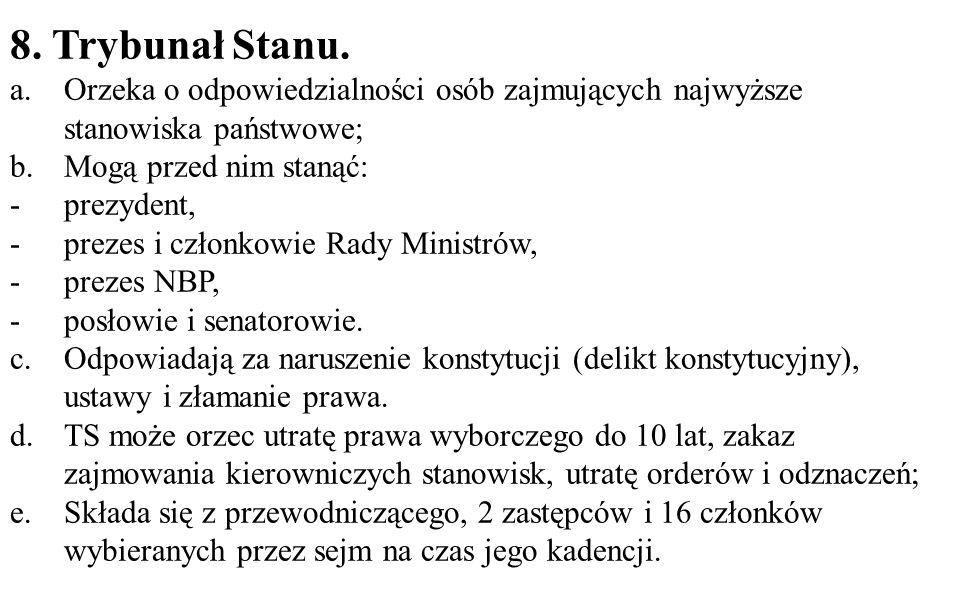 8. Trybunał Stanu. a.Orzeka o odpowiedzialności osób zajmujących najwyższe stanowiska państwowe; b.Mogą przed nim stanąć: -prezydent, -prezes i członk